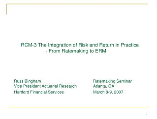 RCM-3 The Integration of Risk and Return in Practice   - From Ratemaking to ERM     Russ Bingham    Ratemaking Seminar