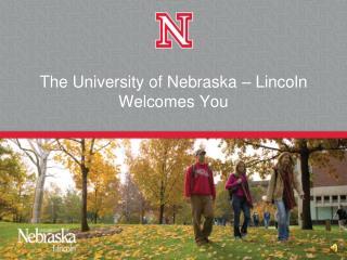 The University of Nebraska – Lincoln  Welcomes You
