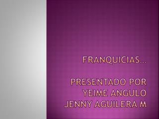 FRANQUICIAS… PRESENTADO POR YEIME ANGULO JENNY AGUILERA M