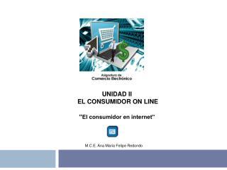 """UNIDAD II  EL CONSUMIDOR ON LINE """" El consumidor en internet"""""""