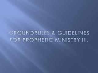 GROUNDRULES & GUIDELINES FOR PROPHETIC MINISTRY III.