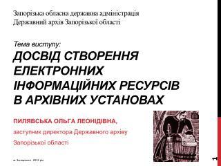Пилявська  Ольга Леонідівна, заступник  директора Державного архіву  Запорізької області