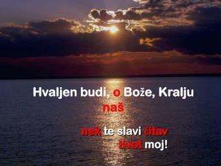 Hvaljen budi,  o  Bože, Kralju  naš