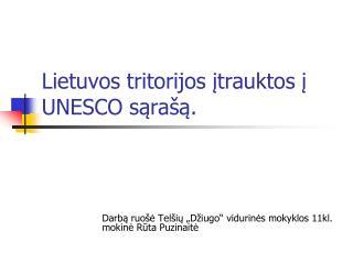 Lietuvos tritorijos įtrauktos į UNESCO sąrašą.