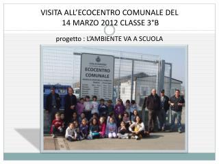 VISITA ALL'ECOCENTRO COMUNALE DEL  14 MARZO 2012 CLASSE 3°B  progetto : L'AMBIENTE VA A SCUOLA