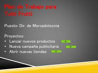 Plan de Trabajo para Tutti Frutti Puesto: Dir. de Mercadotecnia Proyectos:
