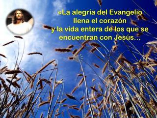 «La alegría del Evangelio llena el corazón  y la vida entera de los que se encuentran con Jesús…