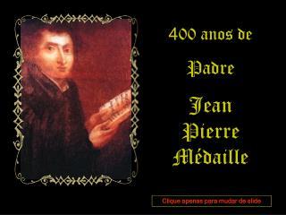 4 00 anos de Padre Jean Pierre Médaille