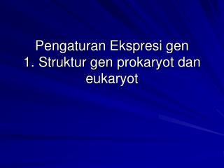 Pengaturan Ekspresi gen 1. Struktur gen prokaryot dan eukaryot