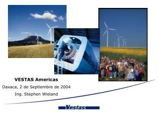 VESTAS Americas  Oaxaca, 2 de Septiembre de 2004 Ing. Stephen Wieland