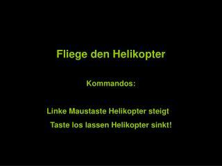 Fliege den Helikopter Kommandos:  Linke Maustaste Helikopter steigt