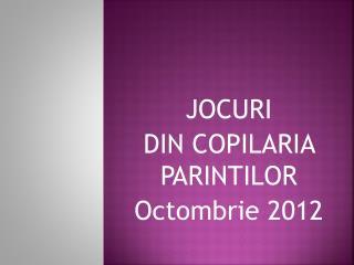 JOCURI DIN COPILARIA PARINTILOR Octombrie  2012