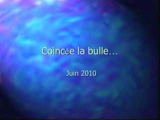 Coinc é e la bulle …