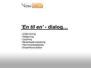 'En til en'  - dialog… - Undervisning - Rådgivning - Coaching - Medarbejdervejledning