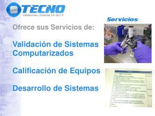 Ofrece sus Servicios de: Validación de Sistemas  Computarizados Calificación de Equipos