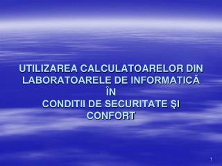 UTILIZAREA CALCULATOARELOR DIN LABORATOARELE DE INFORMATICĂ ÎN  CONDITII DE SECURITATE ŞI CONFORT
