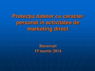Protecţia datelor cu caracter personal în activitatea de marketing direct Bucureşti 19 martie 2014