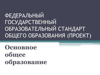 ФЕДЕРАЛЬНЫЙ ГОСУДАРСТВЕННЫЙ ОБРАЗОВАТЕЛЬНЫЙ СТАНДАРТ ОБЩЕГО ОБРАЗОВАНИЯ  ( ПРОЕКТ)