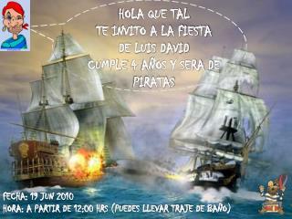 HOLA QUE TAL  TE INVITO A LA FIESTA DE LUIS DAVID  CUMPLE 4 AÑOS Y SERA DE PIRATAS