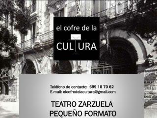 Teléfono de contacto:   699 18 70 62   E-mail: elcofredelacultura@gmail TEATRO ZARZUELA