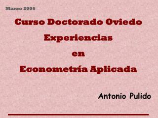 Marzo 2006 Curso Doctorado Oviedo Experiencias en Econometría Aplicada Antonio Pulido
