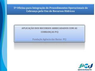 APLICAÇÃO DOS RECURSOS ARRECADADOS COM AS  COBRANÇAS PCJ Fundação Agência  das  Bacias   PCJ