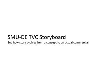 SMU-DE TVC Storyboard See how story evolves from a concept to an actual commercial