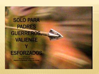 SOLO PARA PADRES  GUERREROS,VALIENTE  Y ESFORZADOS Creado por:  Rocio De Diego Sánchez