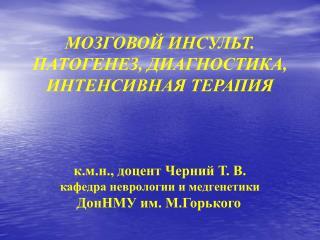 МОЗГОВОЙ ИНСУЛЬТ.  ПАТОГЕНЕЗ, ДИАГНОСТИКА, ИНТЕНСИВНАЯ ТЕРАПИЯ к.м.н., доцент Черний Т. В.