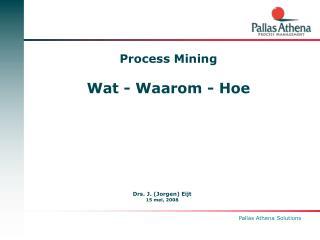 Process Mining Wat - Waarom - Hoe