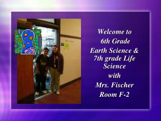 Welcome to  6th Grade  Earth Science & 7th grade Life Science  with  Mrs. Fischer  Room F-2