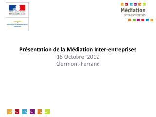 Présentation de la Médiation Inter-entreprises 16 Octobre  2012 Clermont-Ferrand