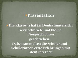 Präsentation  Die Klasse 5a hat im Deutschunterricht Tiersteckbriefe und kleine Tiergeschichten