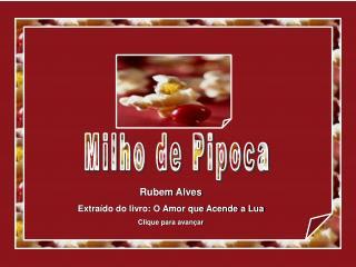 Rubem Alves  Extraído do livro: O Amor que Acende a Lua Clique para avançar