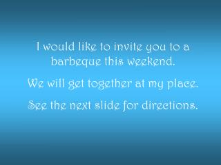 I would like to invite you to a barbeque this weekend. We will get together at my place.