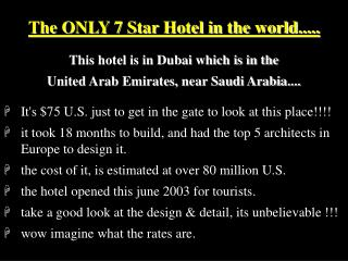 The ONLY 7 Star Hotel in the world..... This hotel is in Dubai which is in the