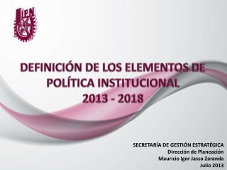 DEFINICIÓN DE LOS ELEMENTOS DE POLÍTICA INSTITUCIONAL 2013 - 2018