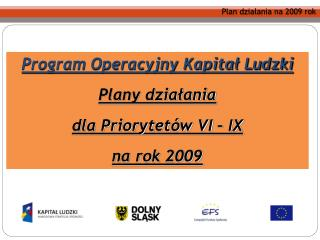 Program Operacyjny Kapitał Ludzki Plany działania dla Priorytetów VI – IX na rok 2009