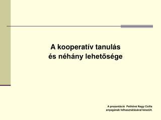 A kooperatív tanulás és néhány lehetősége A prezentáció  Pethőné Nagy Csilla