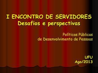 I ENCONTRO DE SERVIDORES Desafios e perspectivas Políticas Públicas  de Desenvolvimento de Pessoas