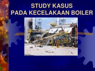 STUDY KASUS  PADA KECELAKAAN BOILER