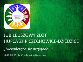 JUBILEUSZOWY ZLOT  HUFCA ZHP CZECHOWICE-DZIEDZICE