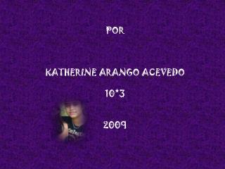 POR KATHERINE ARANGO ACEVEDO 10*3 2009