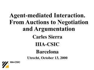 Agent-mediated Interaction. From Auctions to Negotiation and Argumentation Carles Sierra IIIA-CSIC Barcelona Utrecht, Oc
