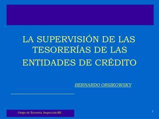 LA SUPERVISIÓN DE LAS   TESORERÍAS DE LAS     ENTIDADES DE CRÉDITO BERNARDO ORSIKOWSKY