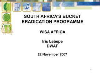 SOUTH AFRICA'S BUCKET ERADICATION PROGRAMME WISA AFRICA Iris Lebepe DWAF 22 November 2007