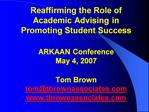 Reaffirming the Role of  Academic Advising in  Promoting Student Success  ARKAAN Conference May 4, 2007  Tom Brown tomtb