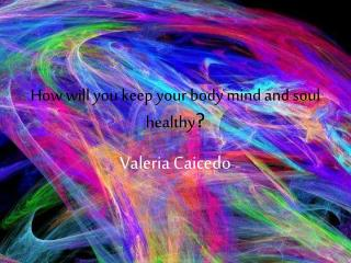 How will you keep your body mind and soul healthy ?