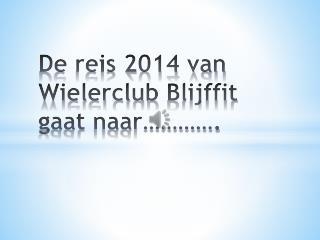 De reis 2014 van  Wielerclub  Blijffit gaat naar………….