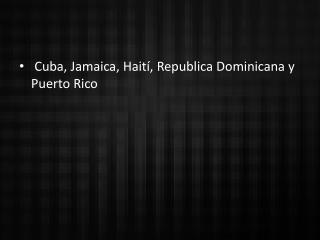 Cuba, Jamaica, Haití, Republica Dominicana y Puerto Rico